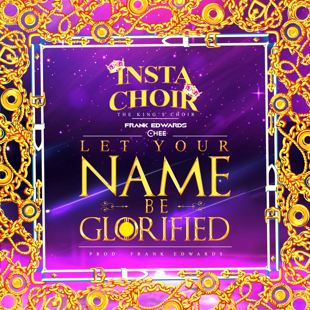 LET YOUR NAME BE GLORIFIED BY FRANK EDWARDS ,INSTA CHOIR , CHEE