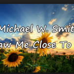 DRAW ME CLOSE BY MICHAEL W. SMITH FREE MP3 DOWNLOAD