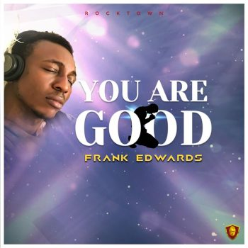 YOU ARE GOOD BY FRANK EDWARDS MP3 FREE DOWNLOAD