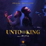 UNTO THE KING FRANK EDWARDS FT. PITA LYRICS & MP3 DOWNLOAD