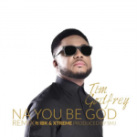 NA YOU BE GOD TIM GODFREY FT EBEN & CCIOMA LYRICS & MP3 DOWNLOAD
