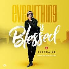 EVERYTHING IS BLESSED - JOE PRAIZE LYRICS & MP3 DOWNLOAD