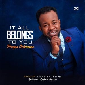 IT ALL BELONGS TO YOU - PROSPA OCHIMANA LYRICS & MP3