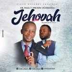 PROSPA OCHIMANA FT DR. PAUL – JEHOVAH LYRICS & MP3 DOWNLOAD