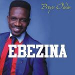EBEZINA – PREYE ODEDE LYRICS & MP3 DOWNLOAD