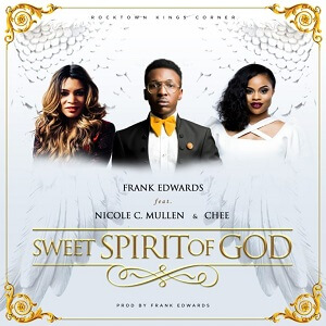 FRANK EDWARDS FT CHEE & NICOLE C. MULLEN -SWEET SPIRIT OF GOD LYRIS & MP3