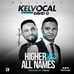 HIGHER THAN ALL NAMES BY KELVOCAL FT. DAVID G