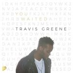 YOU WAITED BY TRAVIS GREENE MP3 DOWNLOAD