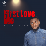 FIRST LOVE ME BY HENRY AJOM LYRICS AND MP3 DOWNLOAD