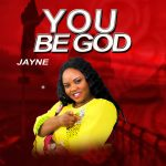 YOU BE GOD BY MINISTER JAYNE LYRICS AND MP3 DOWNLOAD
