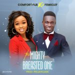 THE MIGHTY BREASTED ONE BY COMFORT FIJE AND FEMICLEF LYRICS AND MP3 DOWNLOAD