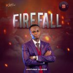 FIRE FALL BY AYOTUNDE OLUMIDE LYRICS AND MP3 DOWNLOAD
