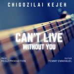 CAN'T LIVE WITHOUT YOU BY CHIGOZILAI KEJEH LYRICS AND MP3 DOWNLOAD