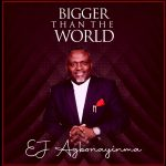 BIGGER THAN THE WORLD BY EJ AGBONAYINMA LYRICS AND MP3 DOWNLOAD