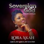 SOVEREIGN GOD BY LORA AKAH LYRICS AND MP3 DOWNLOAD