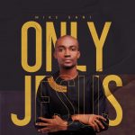 Mike Sani has brought to us his debut soul-lifting tune title Only Jesus Christ